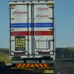 Research shows that driving faster than the speed limit and not stopping to rest will get you from Johannesburg to Durban an hour faster. However, it will double your risk of being in an accident – and this is without factoring in the effects of driver fatigue. So slow down and stick to the speed limit. And remember, the trucks are your friends out there. Share the roads with them in harmony. (The poster displayed on the truck is a FleetWatch Initiative for Road Safety. Thanks to Bakers Transport for spreading the message on its trucks).